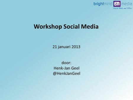 21 januari 2013 door: Henk-Jan Workshop Social Media.