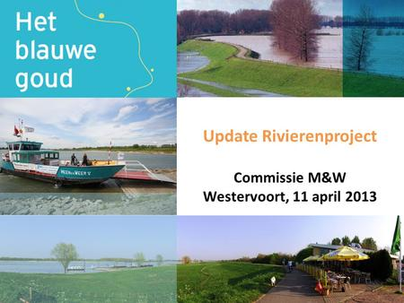 Update Rivierenproject Commissie M&W Westervoort, 11 april 2013.