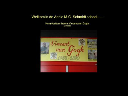 April 2006 Annie M.G. Schmidt school Welkom in de Annie M.G. Schmidt school….. Kunst/cultuur thema: Vincent van Gogh april 2006.