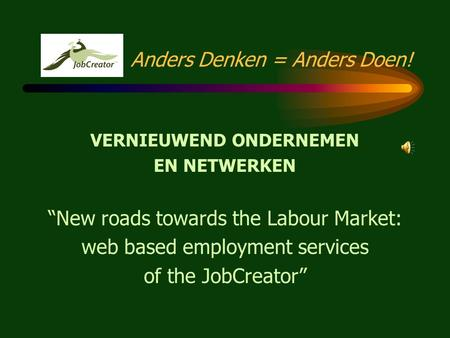 "Anders Denken = Anders Doen! VERNIEUWEND ONDERNEMEN EN NETWERKEN ""New roads towards the Labour Market: web based employment services of the JobCreator"""