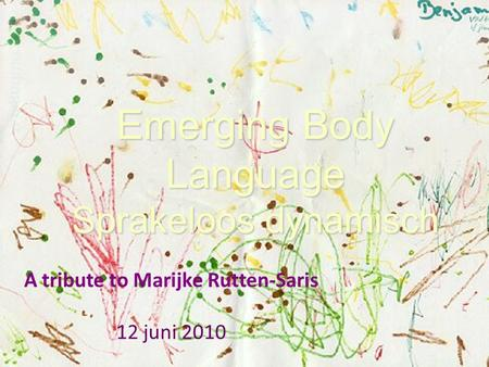 Emerging Body Language Sprakeloos dynamisch A tribute to Marijke Rutten-Saris 12 juni 2010.