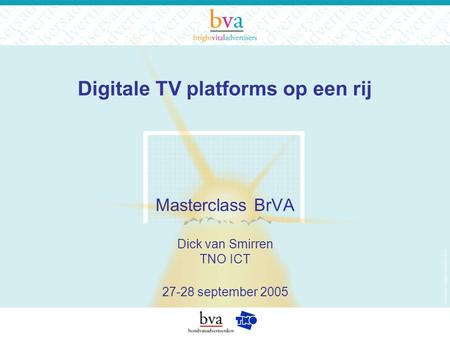 Digitale TV platforms op een rij Masterclass BrVA Dick van Smirren TNO ICT 27-28 september 2005.