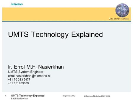  Siemens Nederland N.V. 2002 Get a bit more. Siemens. 1 25 januari 2002 UMTS Technology Explained Errol Nasierkhan UMTS Technology Explained Ir. Errol.
