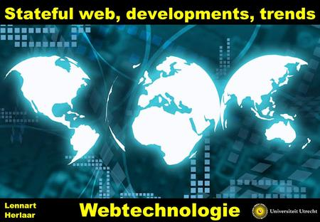Stateful web, developments, trends 1 Webtechnologie Lennart Herlaar.