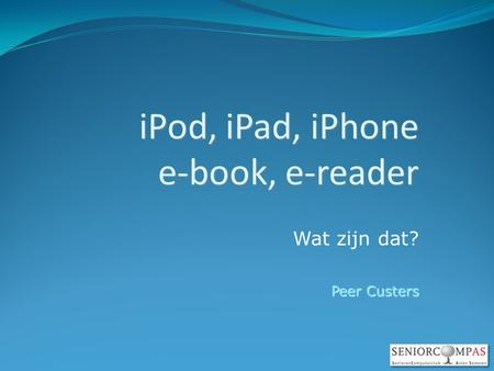 IPod, iPad, iPhone e-book, e-reader Wat zijn dat? Peer Custers.