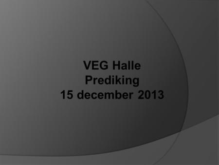 VEG Halle Prediking 15 december 2013.
