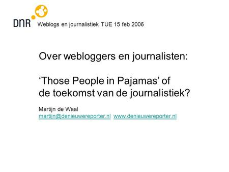 Weblogs en journalistiek TUE 15 feb 2006 Over webloggers en journalisten: 'Those People in Pajamas' of de toekomst van de journalistiek? Martijn de Waal.