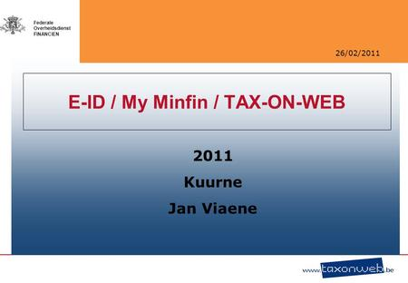 26/02/2011 Federale Overheidsdienst FINANCIEN E-ID / My Minfin / TAX-ON-WEB 2011 Kuurne Jan Viaene.