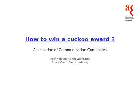 How to win a cuckoo award ? Association of Communication Companies Koen Van Impe & Jan Vierstraete Expert Centre Direct Marketing.