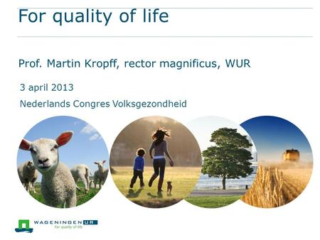 For quality of life Prof. Martin Kropff, rector magnificus, WUR 3 april 2013 Nederlands Congres Volksgezondheid.