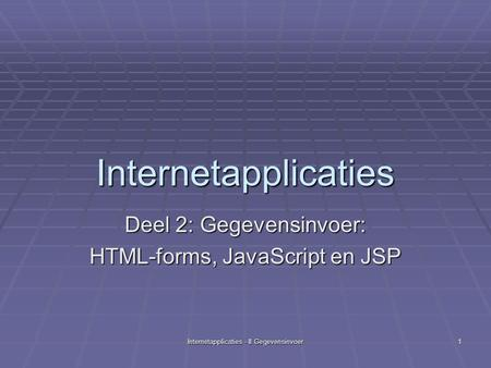Internetapplicaties - II Gegevensinvoer 1 Internetapplicaties Deel 2: Gegevensinvoer: HTML-forms, JavaScript en JSP.