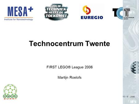 15 – 9 – 2006 Technocentrum Twente FIRST LEGO® League 2006 Martijn Roelofs.