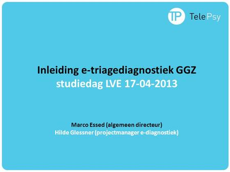 Inleiding e-triagediagnostiek GGZ studiedag LVE 17-04-2013 Marco Essed (algemeen directeur) Hilde Glessner (projectmanager e-diagnostiek)