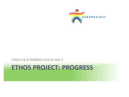 ETHOS PROJECT: PROGRESS Follow-up & feedback end of year 1.