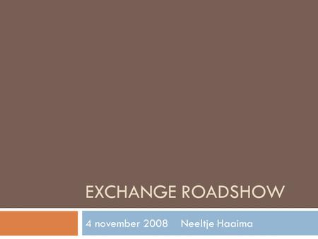 EXCHANGE ROADSHOW 4 november 2008Neeltje Haaima. Agenda  9:00Intro - Neeltje Haaima  9:05Intro – Heath Madison  9:20Mobility  10:00Unified messaging.