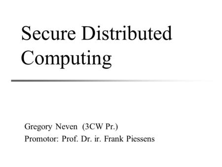 Secure Distributed Computing Gregory Neven (3CW Pr.) Promotor: Prof. Dr. ir. Frank Piessens.