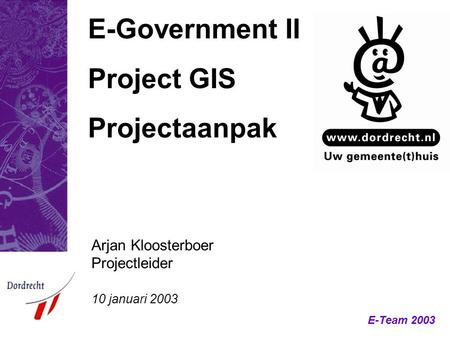 E-Team 2003 E-Government II Project GIS Projectaanpak Arjan Kloosterboer Projectleider 10 januari 2003.