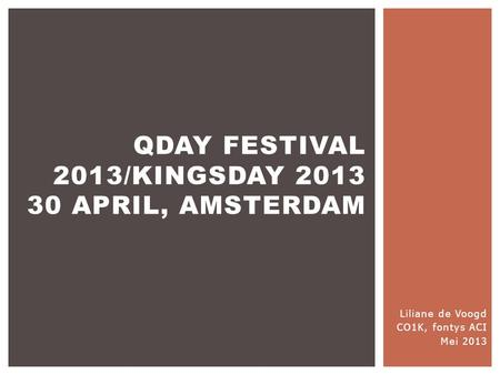 Liliane de Voogd CO1K, fontys ACI Mei 2013 QDAY FESTIVAL 2013/KINGSDAY 2013 30 APRIL, AMSTERDAM.