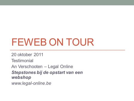 FEWEB ON TOUR 20 oktober 2011 Testimonial An Verschooten – Legal Online Stepstones bij de opstart van een webshop www.legal-online.be.