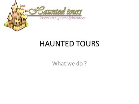 HAUNTED TOURS What we do ? Overcome your nightmares.