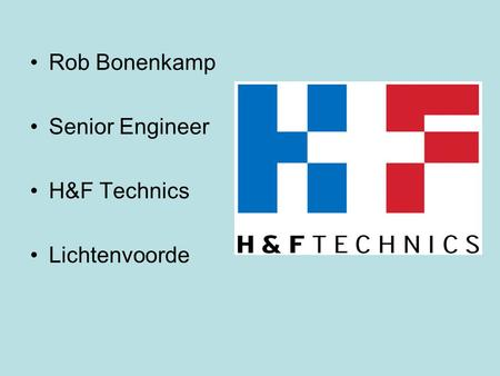 Rob Bonenkamp Senior Engineer H&F Technics Lichtenvoorde.
