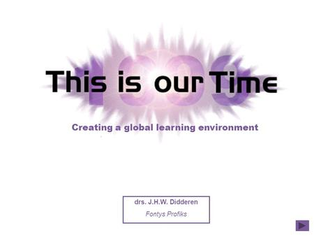 Creating a global learning environment drs. J.H.W. Didderen Fontys Profiks.