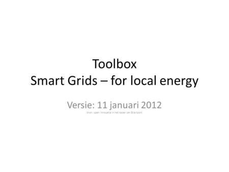 Toolbox Smart Grids – for local energy Versie: 11 januari 2012 bron: open innovatie in het kader van Brainport.