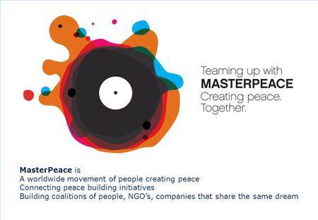 0 MasterPeace is A worldwide movement of people creating peace Connecting peace building initiatives Building coalitions of people, NGO's, companies that.