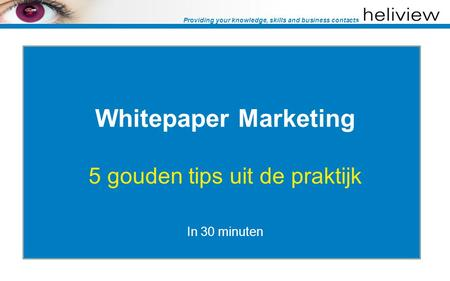 Providing your knowledge, skills and business contacts Whitepaper Marketing 5 gouden tips uit de praktijk In 30 minuten.