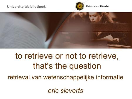 To retrieve or not to retrieve, that's the question retrieval van wetenschappelijke informatie eric sieverts.