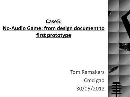 Case5: No-Audio Game: from design document to first prototype Tom Ramakers Cmd gad 30/05/2012.