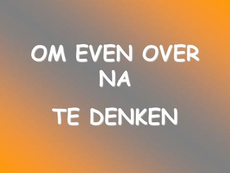 OM EVEN OVER NA TE DENKEN.