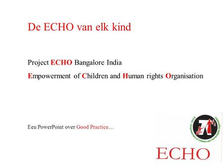De ECHO van elk kind Project ECHO Bangalore India Empowerment of Children and Human rights Organisation Een PowerPoint over Good Practice…