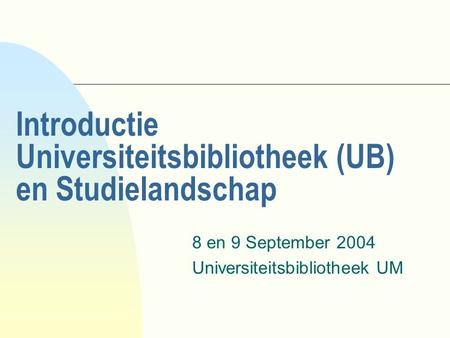 Introductie Universiteitsbibliotheek (UB) en Studielandschap