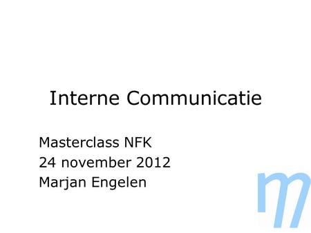 Interne Communicatie Masterclass NFK 24 november 2012 Marjan Engelen.