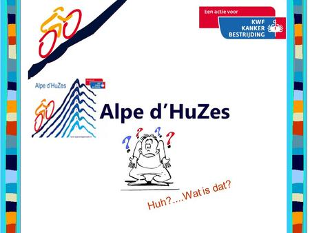 Alpe d'HuZes Huh?....Wat is dat?.
