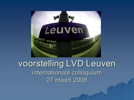 Voorstelling LVD Leuven internationaal colloquium 27 maart 2008.