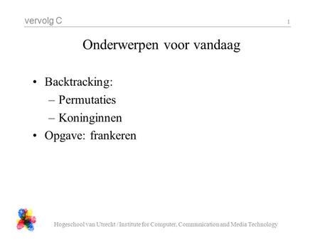 Vervolg C Hogeschool van Utrecht / Institute for Computer, Communication and Media Technology 1 Onderwerpen voor vandaag Backtracking: –Permutaties –Koninginnen.