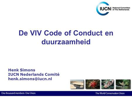 One thousand members. One Union. The World Conservation Union De VIV Code of Conduct en duurzaamheid Henk Simons IUCN Nederlands Comité