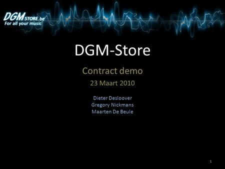 DGM-Store Contract demo 23 Maart 2010 Dieter Desloover Gregory Nickmans Maarten De Beule 1.
