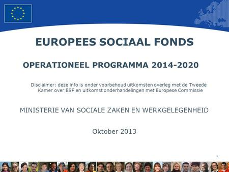 1 European Union Regional Policy – Employment, Social Affairs and Inclusion EUROPEES SOCIAAL FONDS OPERATIONEEL PROGRAMMA 2014-2020 Disclaimer: deze info.