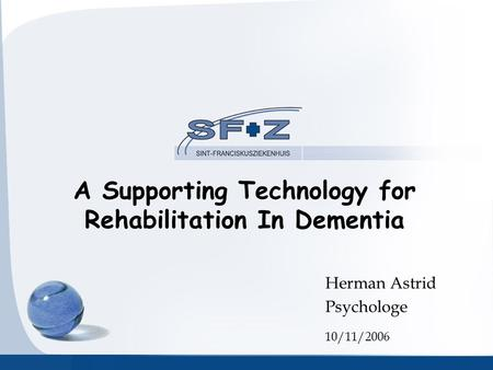 A Supporting Technology for Rehabilitation In Dementia Herman Astrid Psychologe 10/11/2006.