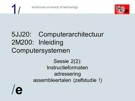 1/1/ /e/e eindhoven university of technology 5JJ20:Computerarchitectuur 2M200:Inleiding Computersystemen Sessie 2(2): Instructieformaten adressering assembleertalen.