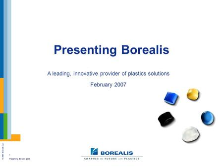 1 Presenting Borealis 2006 © 2005 Borealis A/S Presenting Borealis A leading, innovative provider of plastics solutions February 2007.