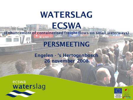 WATERSLAG ECSWA (Enhancement of containerised freight flows on small waterways) PERSMEETING Engelen - 's Hertogenbosch 26 november 2008.