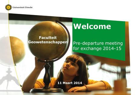 Welcome Pre-departure meeting for exchange 2014-15 11 Maart 2014 Faculteit Geowetenschappen.
