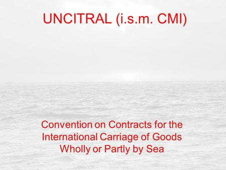 UNCITRAL (i.s.m. CMI) Convention on Contracts for the International Carriage of Goods Wholly or Partly by Sea.