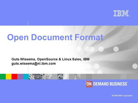 © 2004 IBM Corporation Guts Wissema, OpenSource & Linux Sales, IBM Open Document Format.