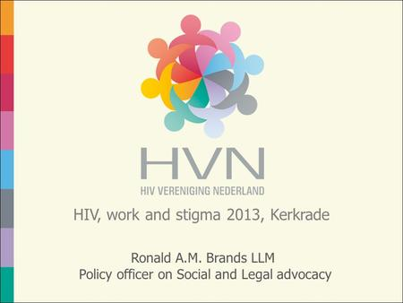 HIV, work and stigma 2013, Kerkrade Ronald A.M. Brands LLM Policy officer on Social and Legal advocacy.