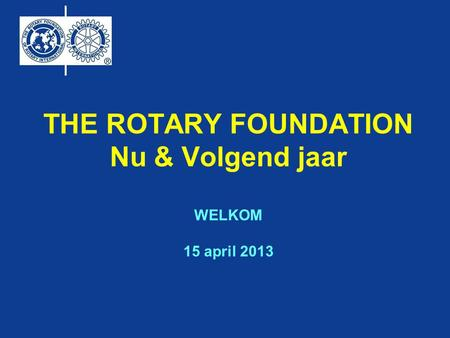 THE ROTARY FOUNDATION Nu & Volgend jaar WELKOM 15 april 2013